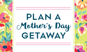 Plan a Mother's Day Getaway!